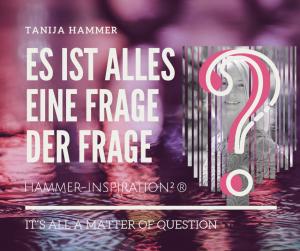 """Es ist alles eine Frage der Frage - der Hammer-Inspiration Workshop zur Kreation von Bewusstsein Wohlstand Freiheit und Wunder mit Fragen  von Tanija Hammer """"Fragen kreiert Wunder"""""""